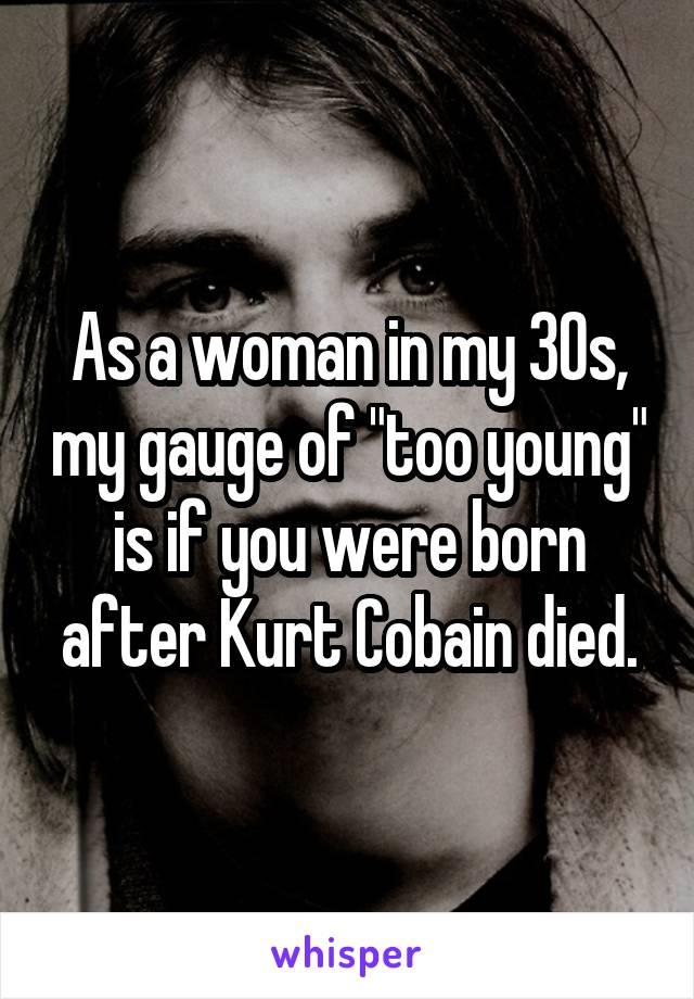 """As a woman in my 30s, my gauge of """"too young"""" is if you were born after Kurt Cobain died."""