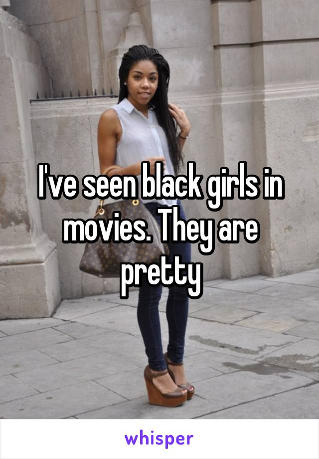 I've seen black girls in movies. They are pretty