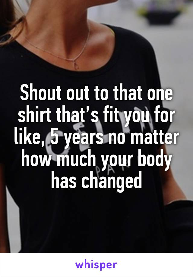 Shout out to that one shirt that's fit you for like, 5 years no matter how much your body has changed