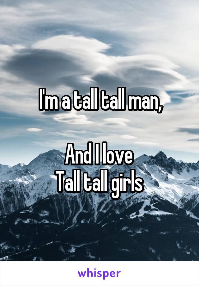 I'm a tall tall man,  And I love  Tall tall girls