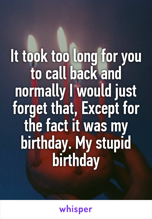 It took too long for you to call back and normally I would just forget that, Except for the fact it was my birthday. My stupid birthday