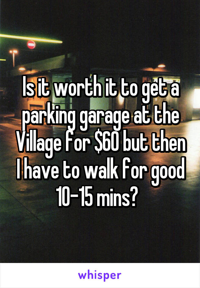 Is it worth it to get a parking garage at the Village for $60 but then I have to walk for good 10-15 mins?