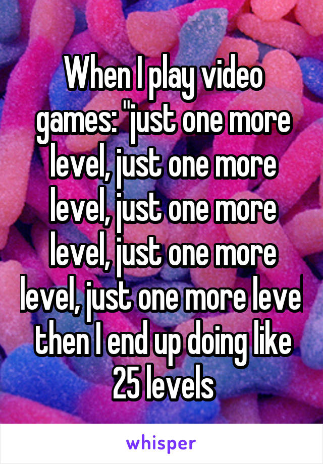 """When I play video games: """"just one more level, just one more level, just one more level, just one more level, just one more level then I end up doing like 25 levels"""