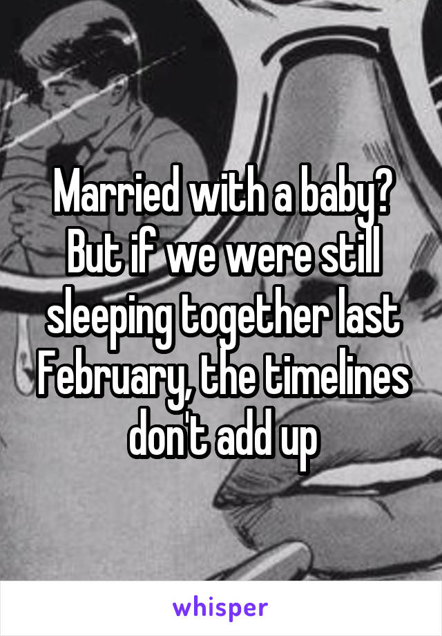 Married with a baby? But if we were still sleeping together last February, the timelines don't add up