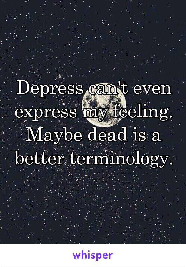 Depress can't even express my feeling. Maybe dead is a better terminology.