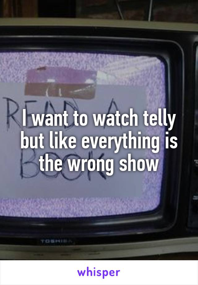 I want to watch telly but like everything is the wrong show