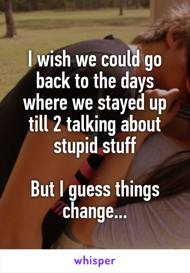 I wish we could go back to the days where we stayed up till 2 talking about stupid stuff  But I guess things change...