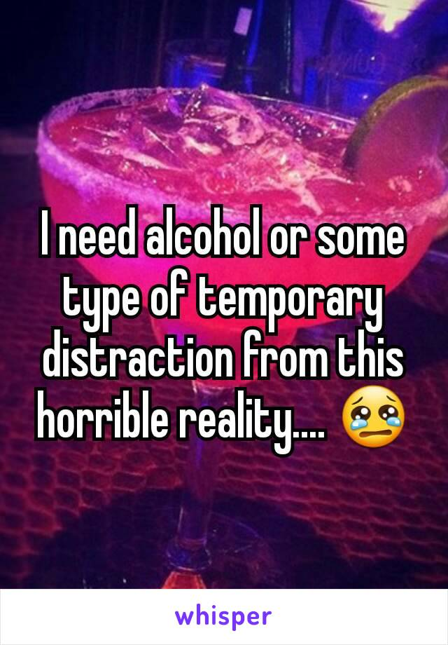 I need alcohol or some type of temporary distraction from this horrible reality.... 😢