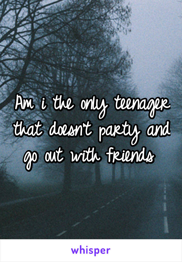 Am i the only teenager that doesn't party and go out with friends