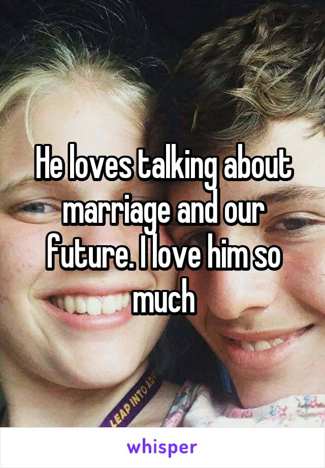 He loves talking about marriage and our future. I love him so much