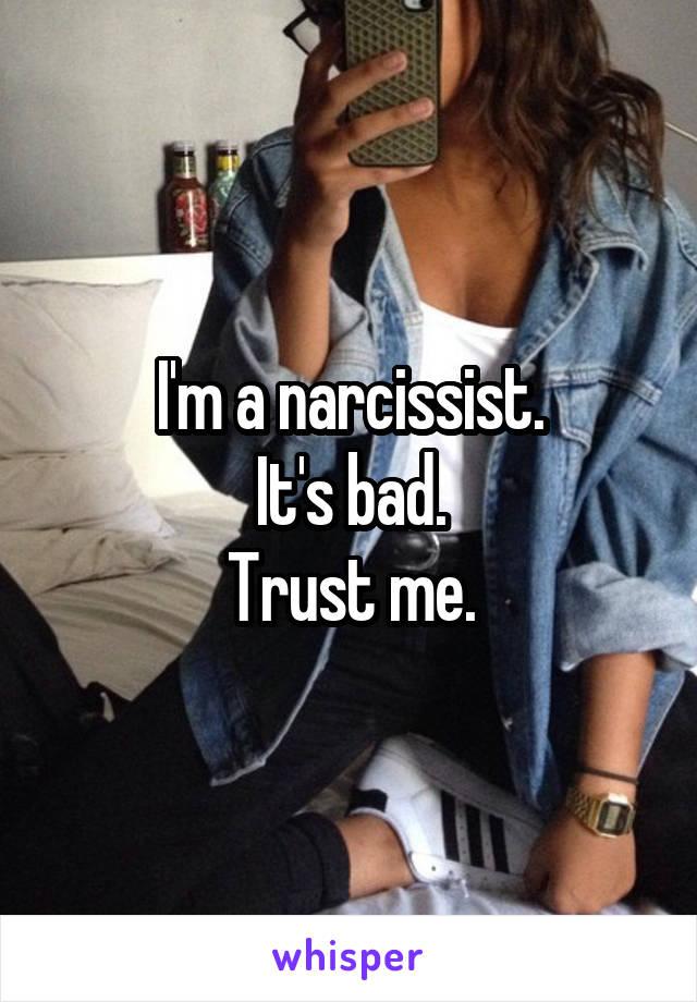 I'm a narcissist. It's bad. Trust me.