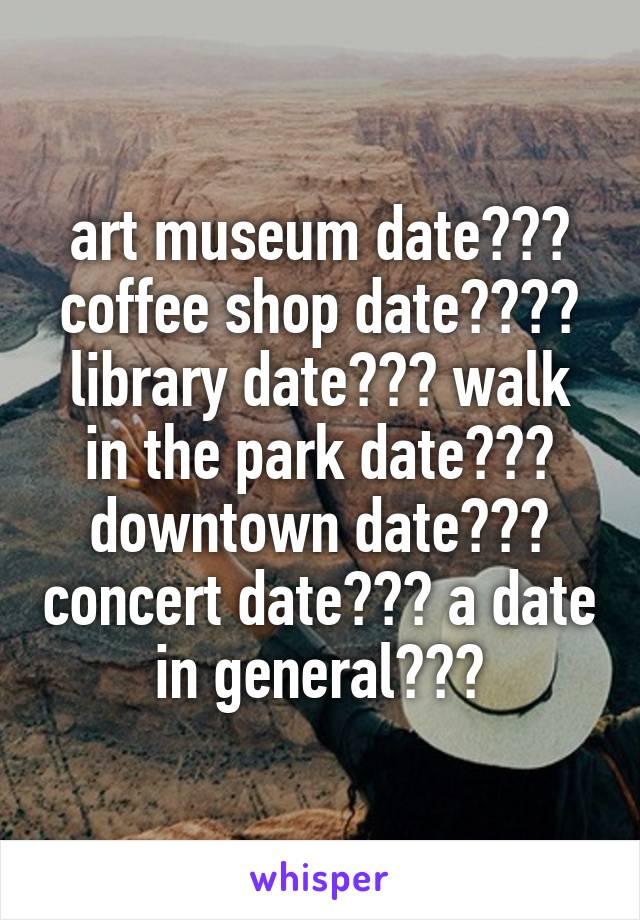 art museum date??? coffee shop date???? library date??? walk in the park date??? downtown date??? concert date??? a date in general???