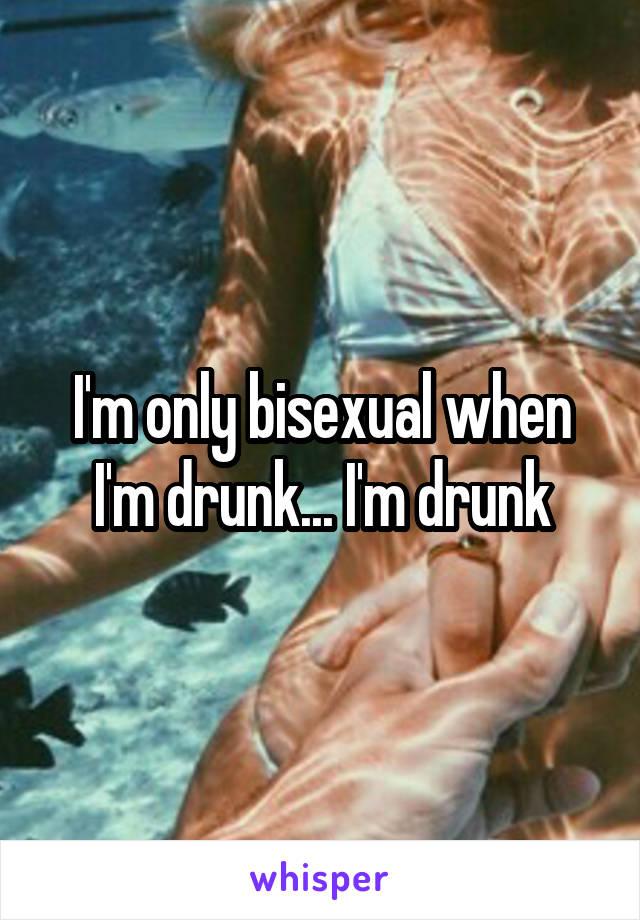 I'm only bisexual when I'm drunk... I'm drunk