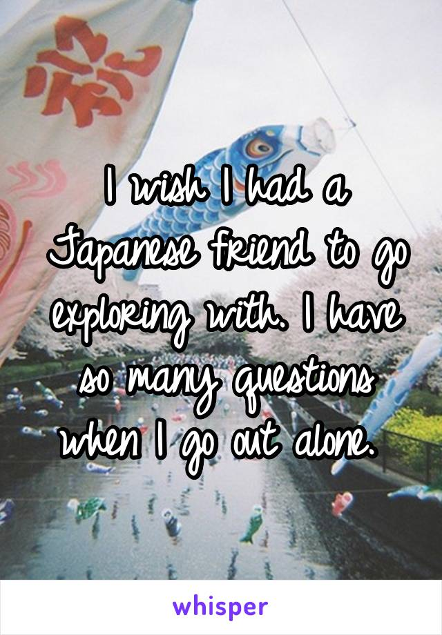 I wish I had a Japanese friend to go exploring with. I have so many questions when I go out alone.