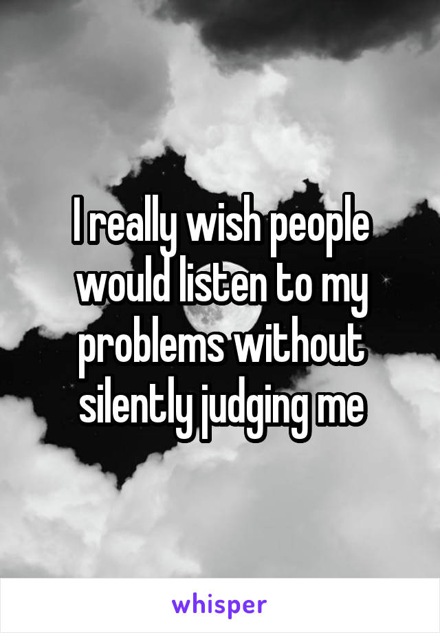 I really wish people would listen to my problems without silently judging me