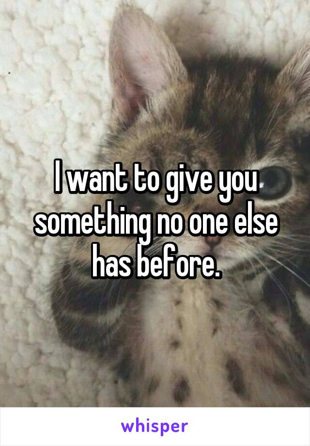 I want to give you something no one else has before.