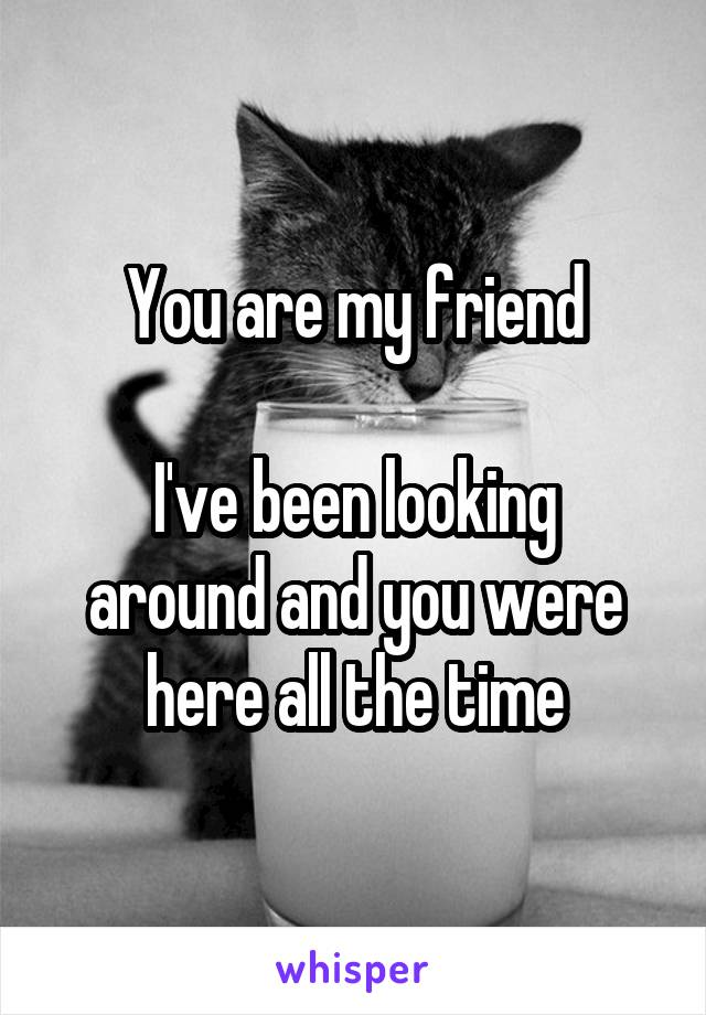 You are my friend  I've been looking around and you were here all the time