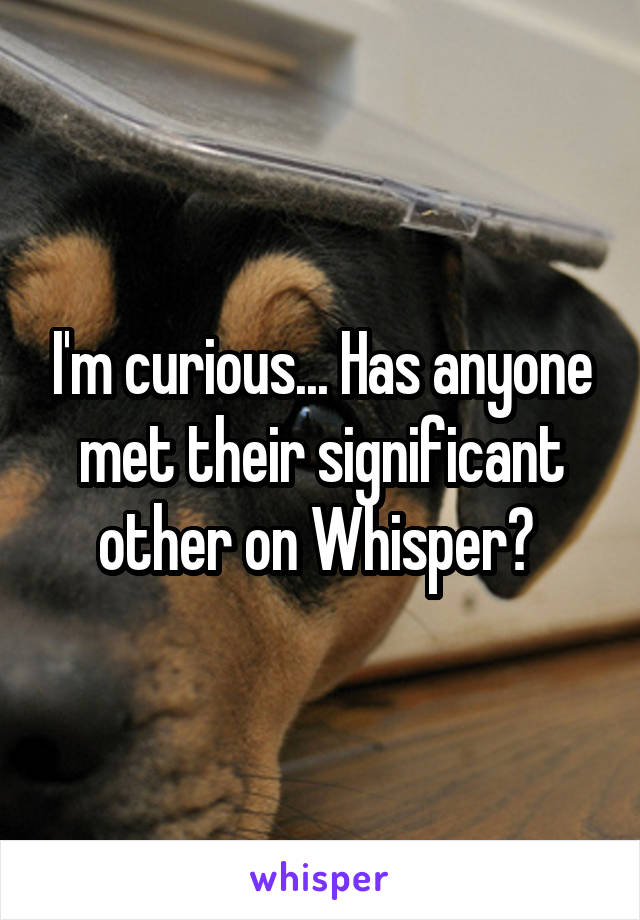 I'm curious... Has anyone met their significant other on Whisper?