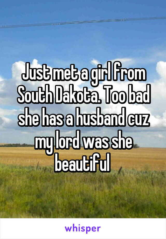 Just met a girl from South Dakota. Too bad she has a husband cuz my lord was she beautiful