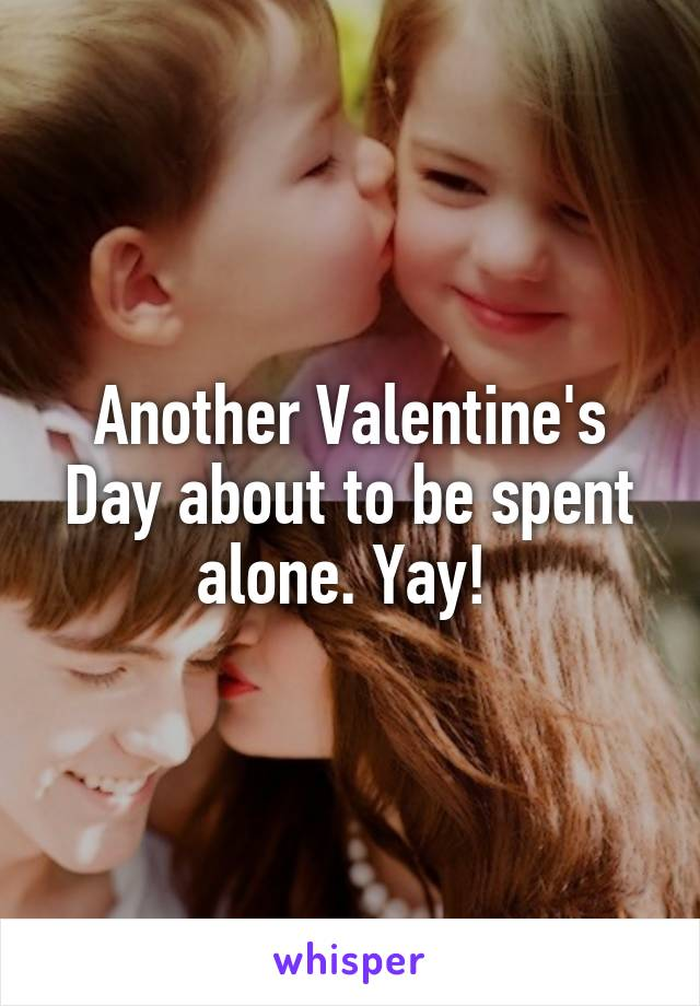 Another Valentine's Day about to be spent alone. Yay!