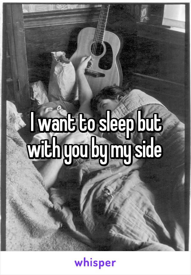 I want to sleep but with you by my side