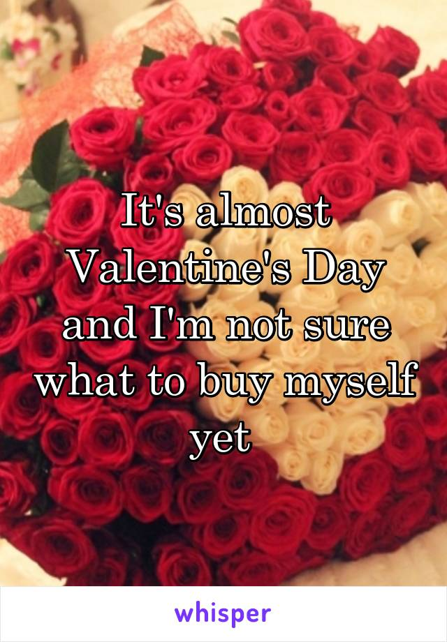 It's almost Valentine's Day and I'm not sure what to buy myself yet
