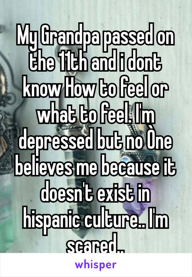 My Grandpa passed on the 11th and i dont know How to feel or what to feel. I'm depressed but no Òne believes me because it doesn't exist in hispanic culture.. I'm scared..