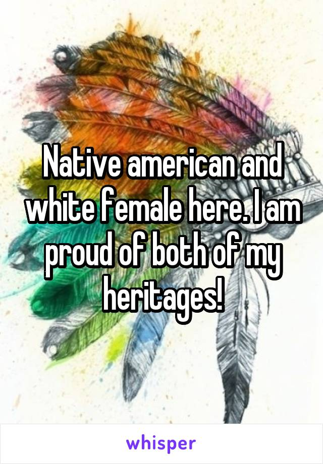 Native american and white female here. I am proud of both of my heritages!