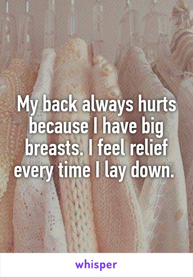 My back always hurts because I have big breasts. I feel relief every time I lay down.