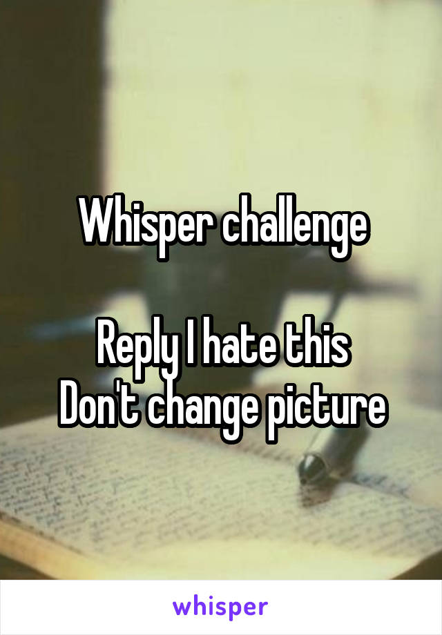 Whisper challenge  Reply I hate this Don't change picture