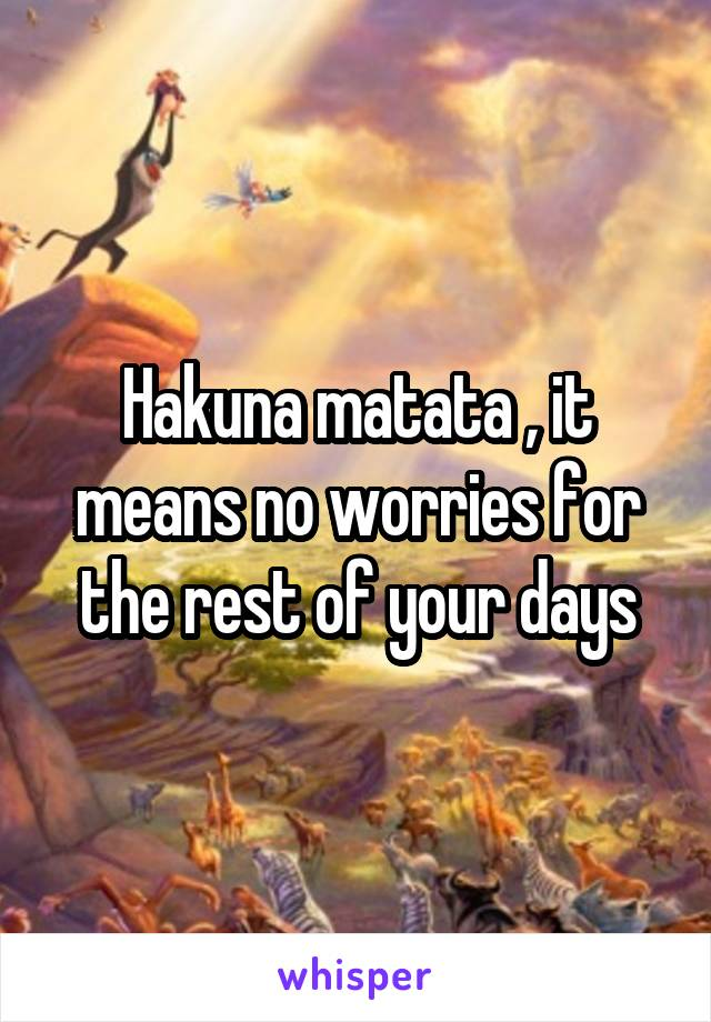 Hakuna matata , it means no worries for the rest of your days