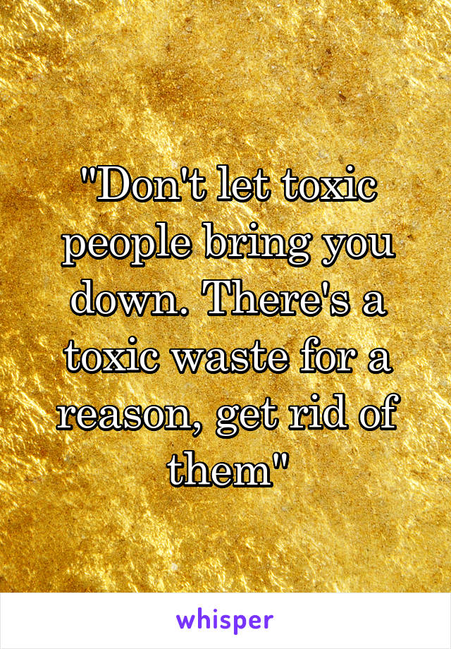 """""""Don't let toxic people bring you down. There's a toxic waste for a reason, get rid of them"""""""