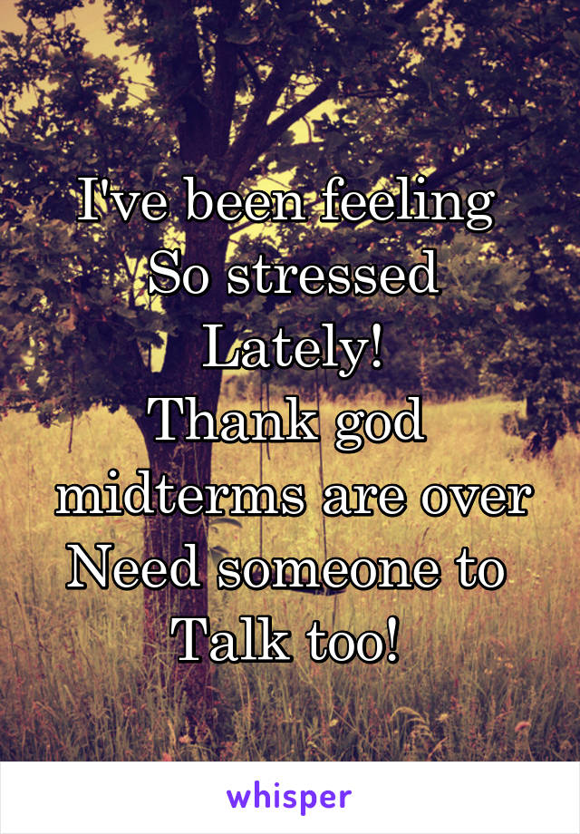 I've been feeling  So stressed Lately! Thank god  midterms are over Need someone to  Talk too!