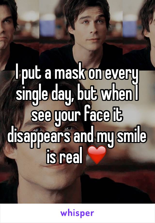 I put a mask on every single day, but when I see your face it disappears and my smile is real ❤️