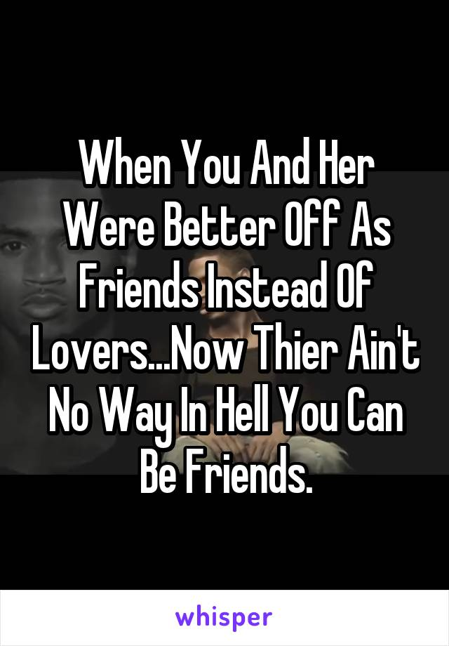 When You And Her Were Better Off As Friends Instead Of Lovers...Now Thier Ain't No Way In Hell You Can Be Friends.