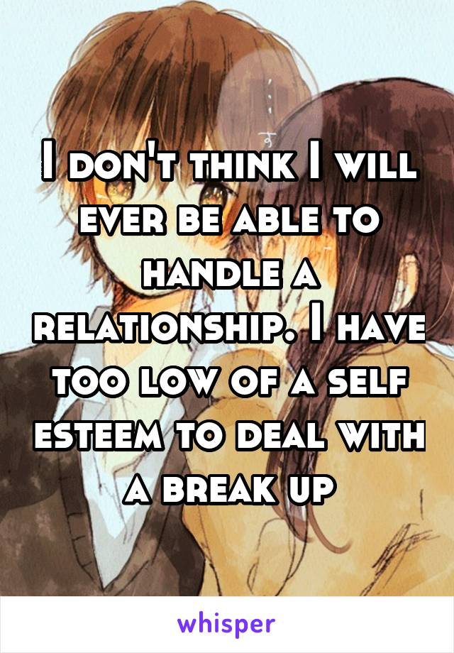 I don't think I will ever be able to handle a relationship. I have too low of a self esteem to deal with a break up