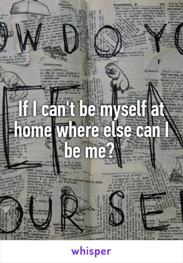 If I can't be myself at home where else can I be me?