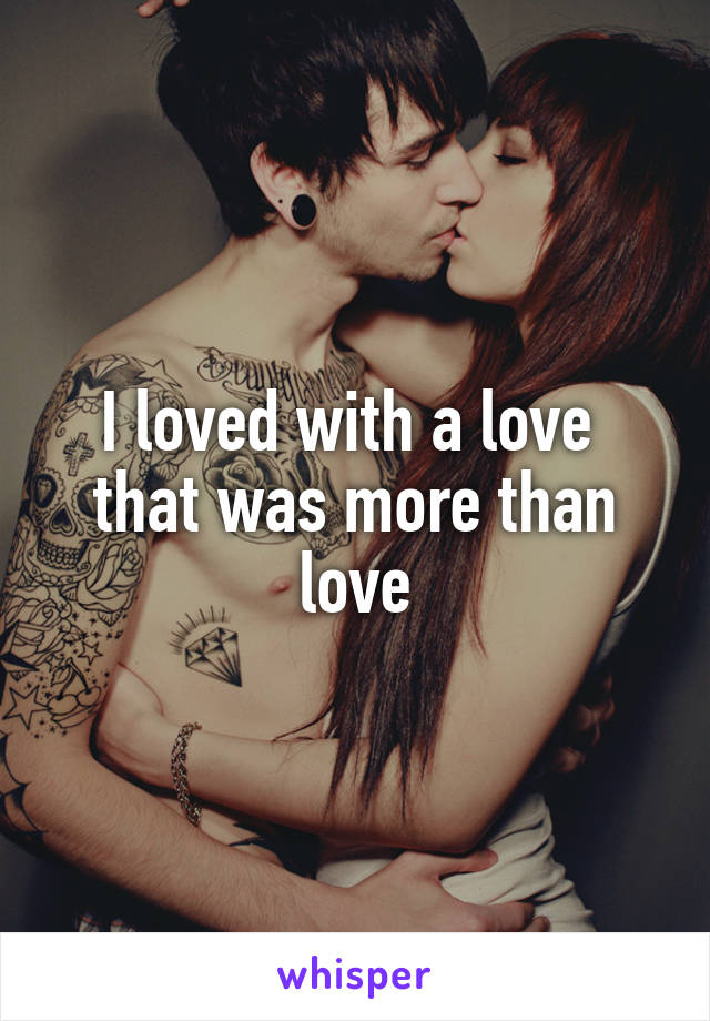 I loved with a love  that was more than love