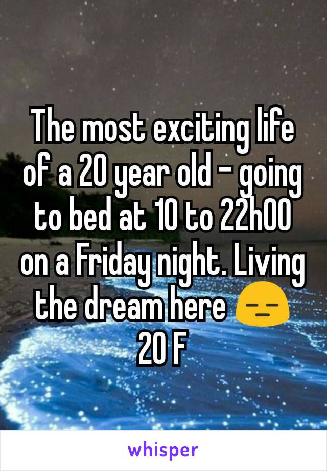 The most exciting life of a 20 year old - going to bed at 10 to 22h00 on a Friday night. Living the dream here 😑 20 F