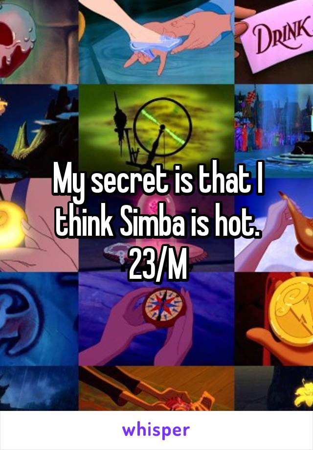 My secret is that I think Simba is hot. 23/M