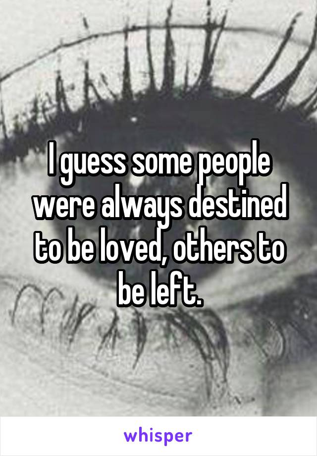 I guess some people were always destined to be loved, others to be left.