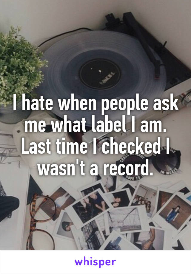 I hate when people ask me what label I am. Last time I checked I wasn't a record.