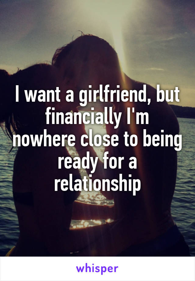 I want a girlfriend, but financially I'm nowhere close to being ready for a relationship