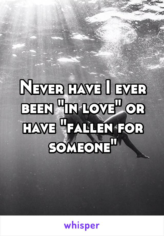 """Never have I ever been """"in love"""" or have """"fallen for someone"""""""