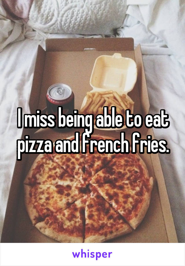 I miss being able to eat pizza and french fries.