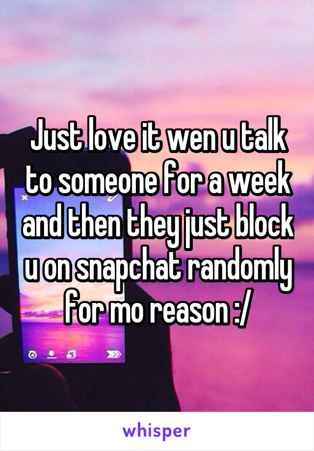 Just love it wen u talk to someone for a week and then they just block u on snapchat randomly for mo reason :/