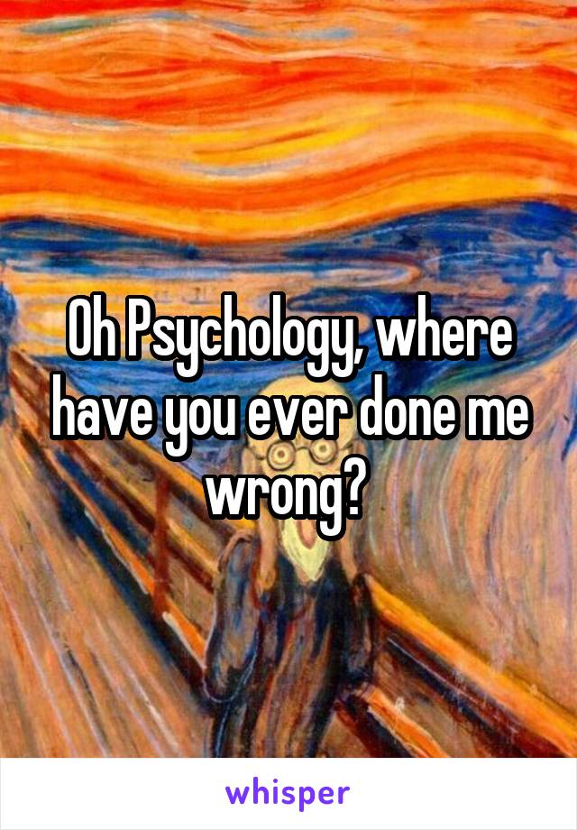Oh Psychology, where have you ever done me wrong?