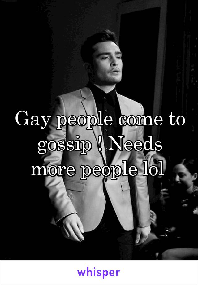 Gay people come to gossip ! Needs more people lol