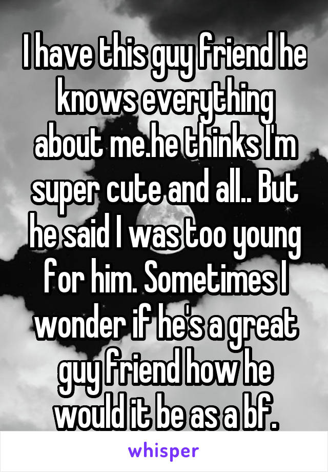 I have this guy friend he knows everything about me.he thinks I'm super cute and all.. But he said I was too young for him. Sometimes I wonder if he's a great guy friend how he would it be as a bf.