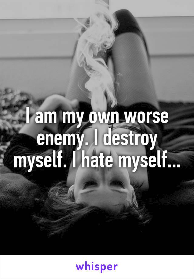 I am my own worse enemy. I destroy myself. I hate myself...